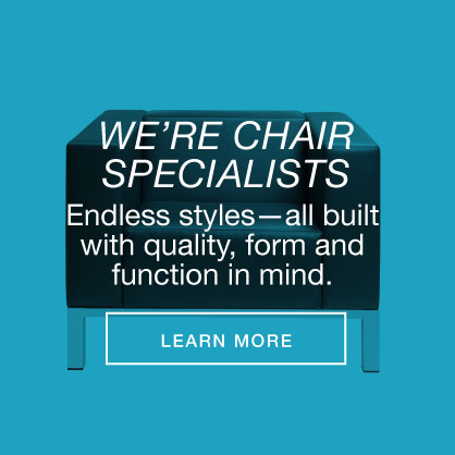We're chair specialists. Endless styles--all built with quality, form and function in mind.